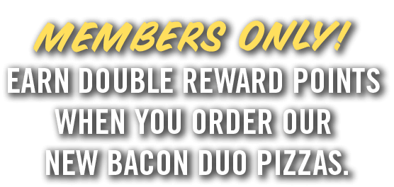 Members only! Earn double reward points when you order our new bacon duo pizzas.